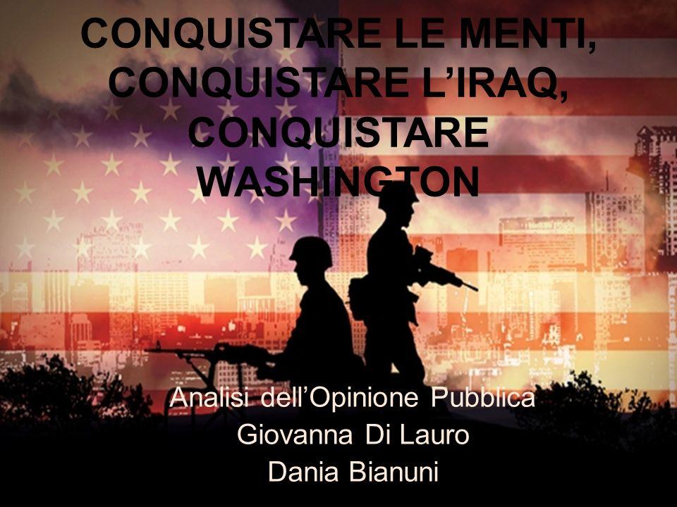 CONQUISTARE LE MENTI, CONQUISTARE LIRAQ, CONQUISTARE WASHINGTON Analisi dellOpinione Pubblica Giovanna Di Lauro Dania Bianuni