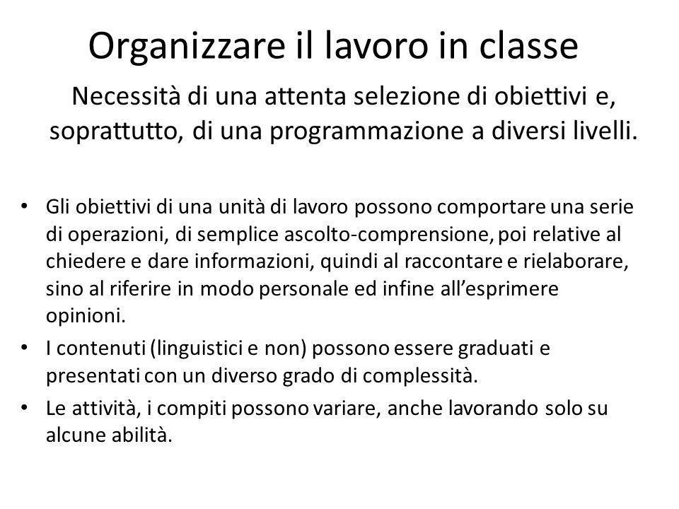 Organizzare il lavoro in classe Necessità di una attenta selezione di obiettivi e, soprattutto, di una programmazione a diversi livelli. Gli obiettivi
