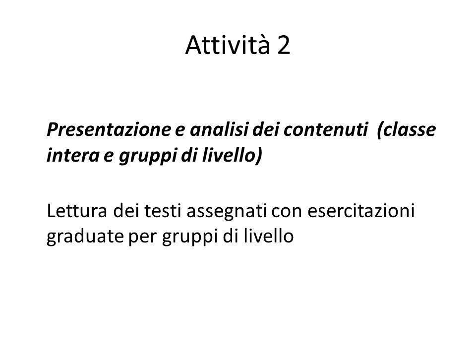 Attività 2 Presentazione e analisi dei contenuti (classe intera e gruppi di livello) Lettura dei testi assegnati con esercitazioni graduate per gruppi