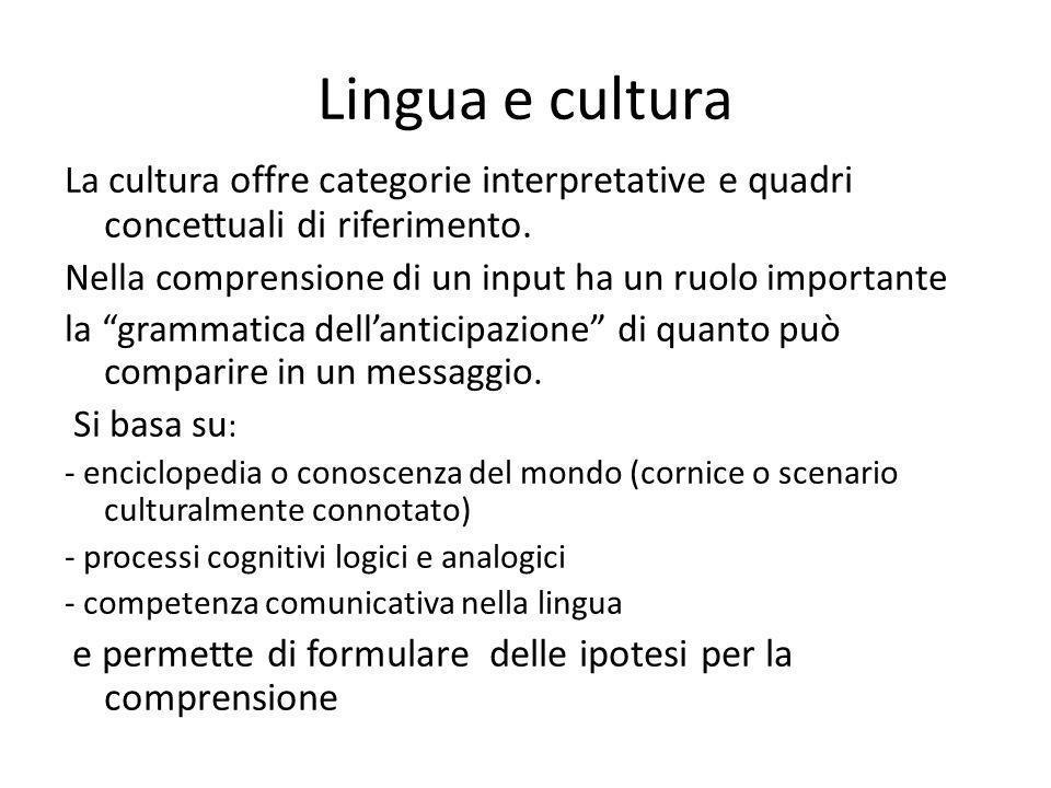Lingua e cultura La cultura offre categorie interpretative e quadri concettuali di riferimento. Nella comprensione di un input ha un ruolo importante