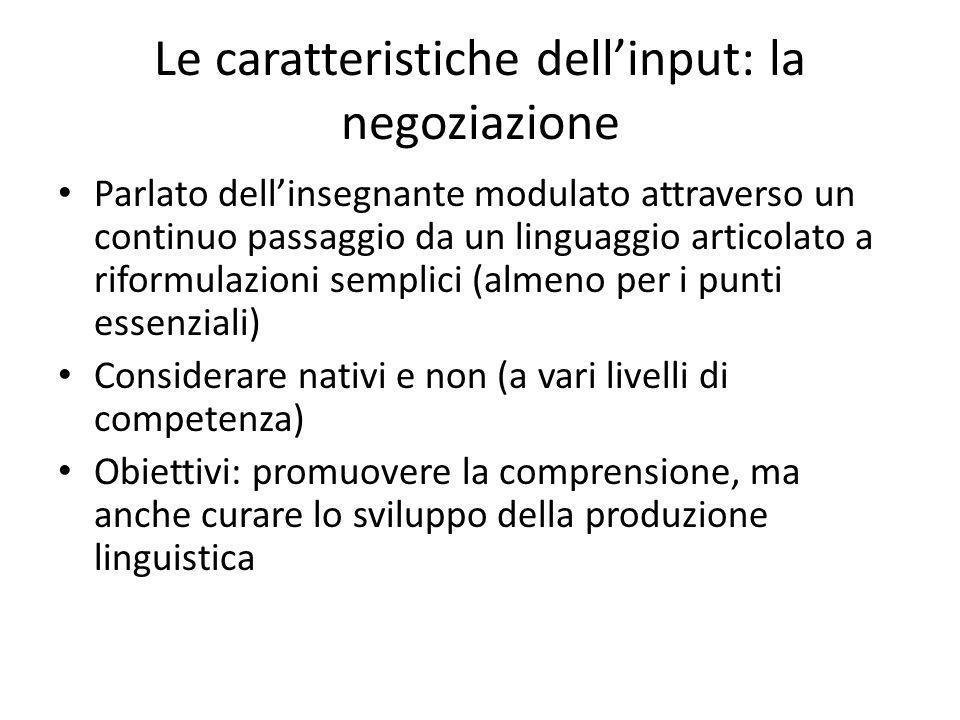 Le caratteristiche dellinput: la negoziazione Parlato dellinsegnante modulato attraverso un continuo passaggio da un linguaggio articolato a riformula