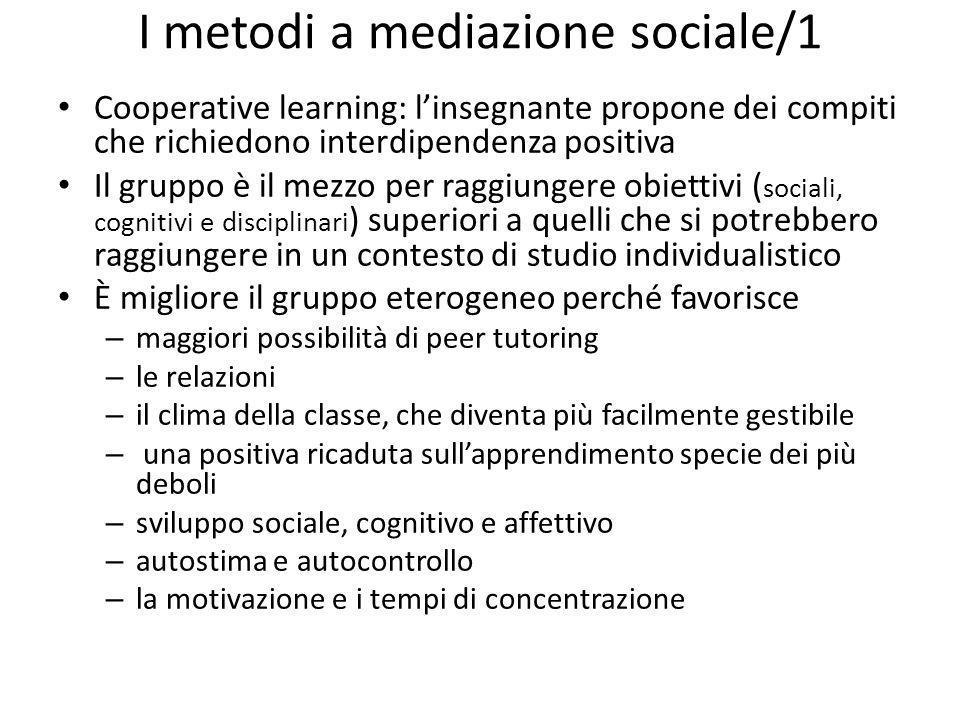 I metodi a mediazione sociale/1 Cooperative learning: linsegnante propone dei compiti che richiedono interdipendenza positiva Il gruppo è il mezzo per