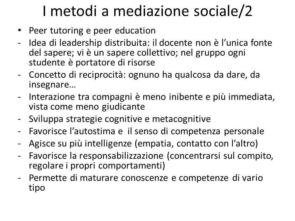 I metodi a mediazione sociale/2 Peer tutoring e peer education -Idea di leadership distribuita: il docente non è lunica fonte del sapere; vi è un sape