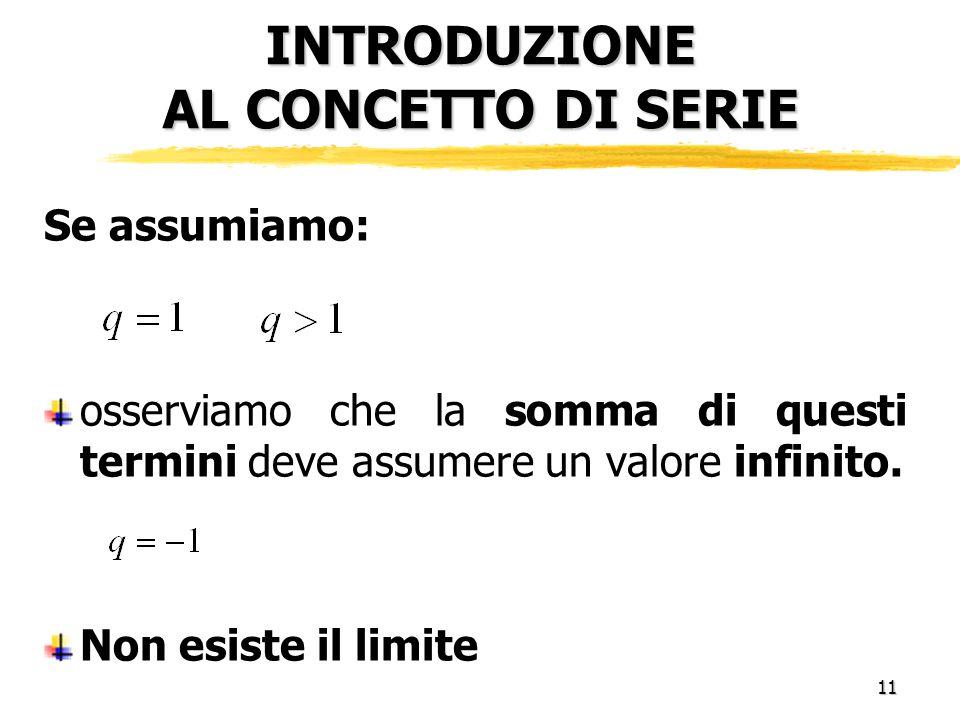 11 INTRODUZIONE AL CONCETTO DI SERIE Se assumiamo: osserviamo che la somma di questi termini deve assumere un valore infinito.