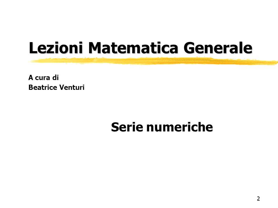 2 Lezioni Matematica Generale Lezioni Matematica Generale Serie numeriche A cura di Beatrice Venturi