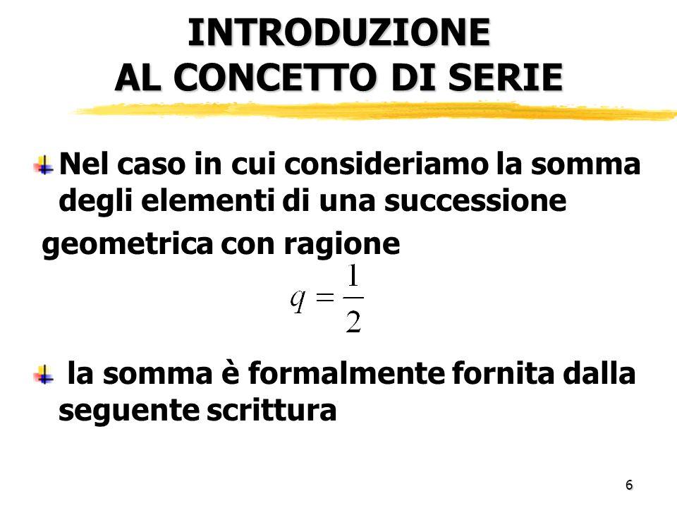 6 INTRODUZIONE AL CONCETTO DI SERIE Nel caso in cui consideriamo la somma degli elementi di una successione geometrica con ragione la somma è formalmente fornita dalla seguente scrittura