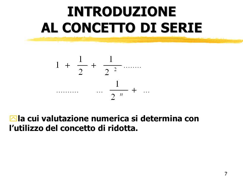7 INTRODUZIONE AL CONCETTO DI SERIE yla cui valutazione numerica si determina con lutilizzo del concetto di ridotta.