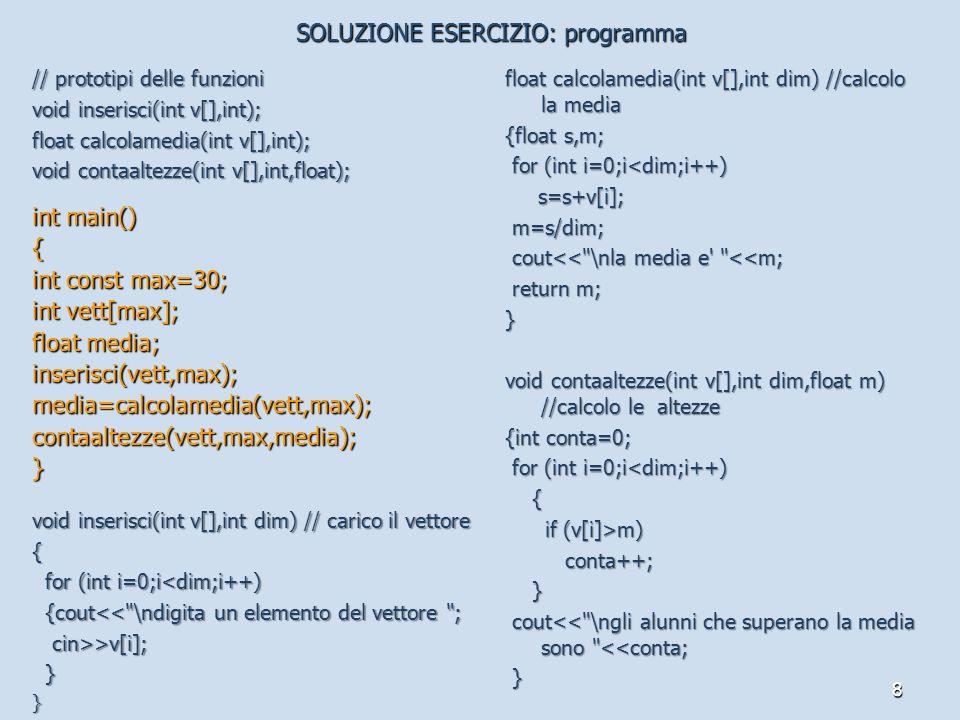 8 // prototipi delle funzioni void inserisci(int v[],int); float calcolamedia(int v[],int); void contaaltezze(int v[],int,float); int main() { int const max=30; int vett[max]; float media; inserisci(vett,max);media=calcolamedia(vett,max);contaaltezze(vett,max,media);} void inserisci(int v[],int dim) // carico il vettore { for (int i=0;i<dim;i++) for (int i=0;i<dim;i++) {cout<< \ndigita un elemento del vettore ; {cout<< \ndigita un elemento del vettore ; cin>>v[i]; cin>>v[i]; }} float calcolamedia(int v[],int dim) //calcolo la media {float s,m; for (int i=0;i<dim;i++) for (int i=0;i<dim;i++) s=s+v[i]; s=s+v[i]; m=s/dim; m=s/dim; cout<< \nla media e <<m; cout<< \nla media e <<m; return m; return m;} void contaaltezze(int v[],int dim,float m) //calcolo le altezze {int conta=0; for (int i=0;i<dim;i++) for (int i=0;i<dim;i++) { if (v[i]>m) if (v[i]>m) conta++; conta++; } cout<< \ngli alunni che superano la media sono <<conta; cout<< \ngli alunni che superano la media sono <<conta; } SOLUZIONE ESERCIZIO: programma