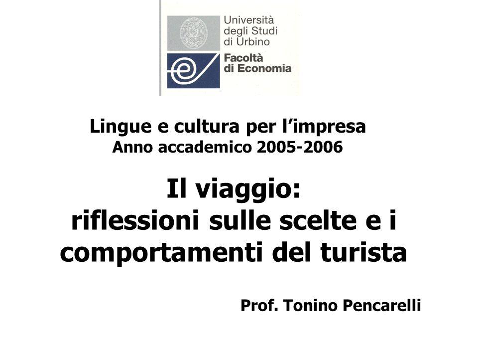 Il viaggio: riflessioni sulle scelte e i comportamenti del turista Prof. Tonino Pencarelli Lingue e cultura per limpresa Anno accademico 2005-2006