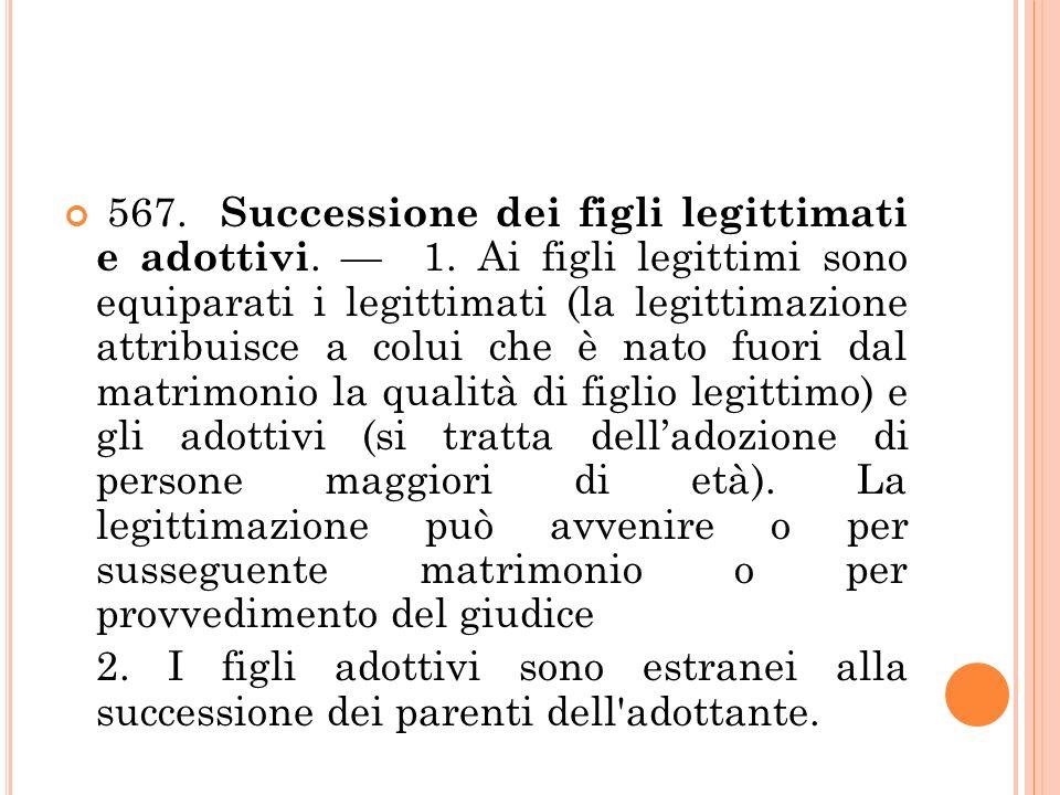 567. Successione dei figli legittimati e adottivi. 1. Ai figli legittimi sono equiparati i legittimati (la legittimazione attribuisce a colui che è na