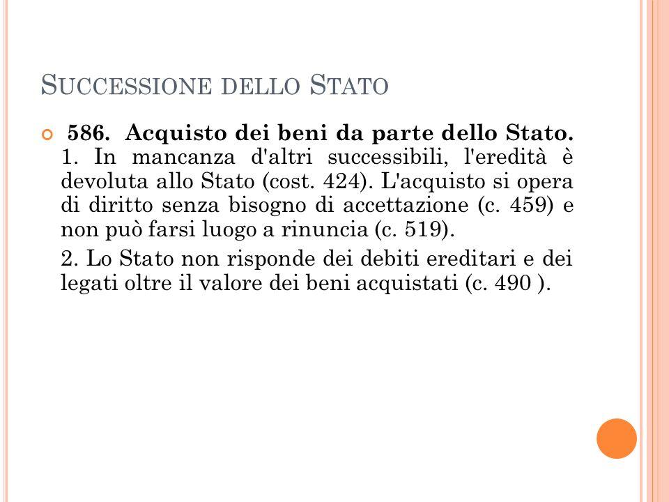 S UCCESSIONE DELLO S TATO 586. Acquisto dei beni da parte dello Stato. 1. In mancanza d'altri successibili, l'eredità è devoluta allo Stato (cost. 424