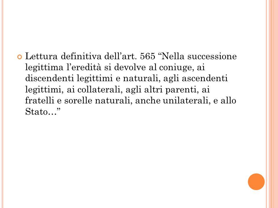 Lettura definitiva dellart. 565 Nella successione legittima leredità si devolve al coniuge, ai discendenti legittimi e naturali, agli ascendenti legit