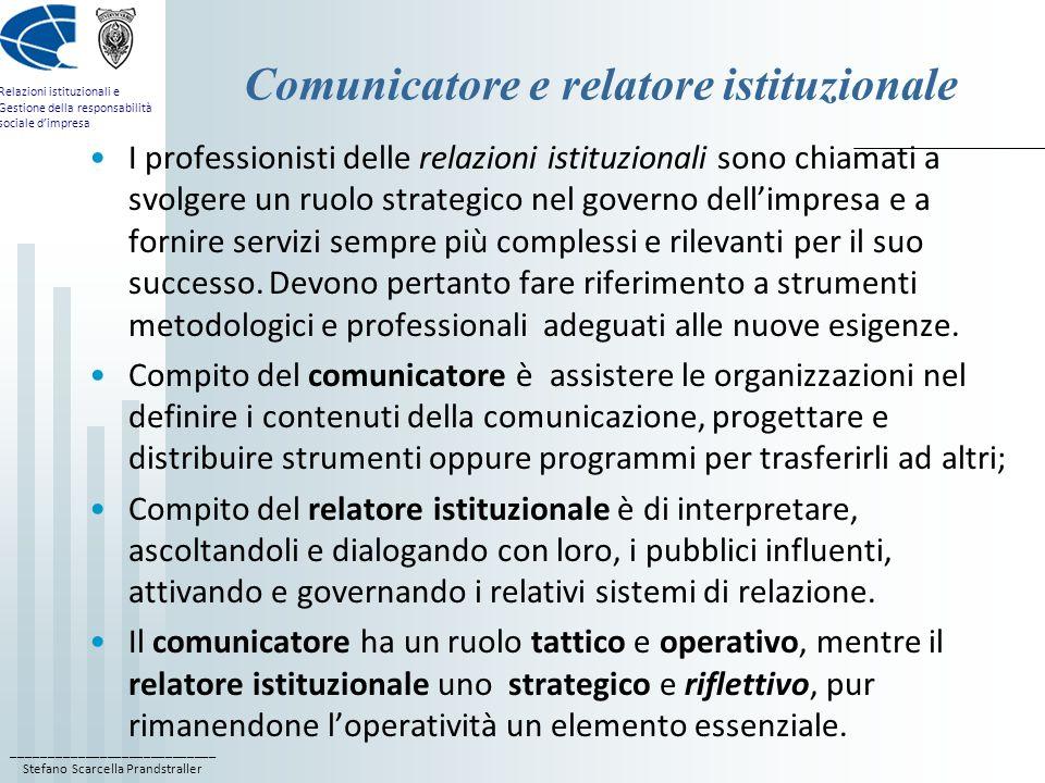 ____________________________ Stefano Scarcella Prandstraller Relazioni istituzionali e Gestione della responsabilità sociale dimpresa Comunicatore e relatore istituzionale I professionisti delle relazioni istituzionali sono chiamati a svolgere un ruolo strategico nel governo dellimpresa e a fornire servizi sempre più complessi e rilevanti per il suo successo.