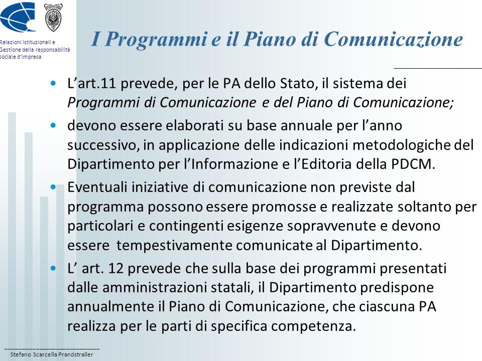 ____________________________ Stefano Scarcella Prandstraller Relazioni istituzionali e Gestione della responsabilità sociale dimpresa I Programmi e il Piano di Comunicazione Lart.11 prevede, per le PA dello Stato, il sistema dei Programmi di Comunicazione e del Piano di Comunicazione; devono essere elaborati su base annuale per lanno successivo, in applicazione delle indicazioni metodologiche del Dipartimento per lInformazione e lEditoria della PDCM.