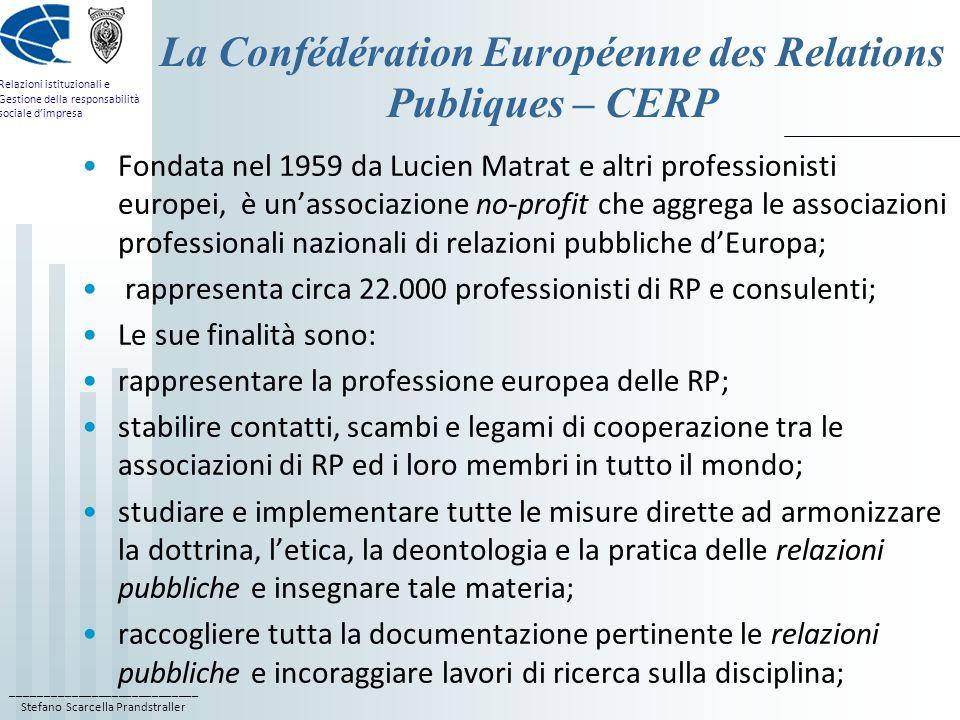 ____________________________ Stefano Scarcella Prandstraller Relazioni istituzionali e Gestione della responsabilità sociale dimpresa La Confédération Européenne des Relations Publiques – CERP Fondata nel 1959 da Lucien Matrat e altri professionisti europei, è unassociazione no-profit che aggrega le associazioni professionali nazionali di relazioni pubbliche dEuropa; rappresenta circa 22.000 professionisti di RP e consulenti; Le sue finalità sono: rappresentare la professione europea delle RP; stabilire contatti, scambi e legami di cooperazione tra le associazioni di RP ed i loro membri in tutto il mondo; studiare e implementare tutte le misure dirette ad armonizzare la dottrina, letica, la deontologia e la pratica delle relazioni pubbliche e insegnare tale materia; raccogliere tutta la documentazione pertinente le relazioni pubbliche e incoraggiare lavori di ricerca sulla disciplina;