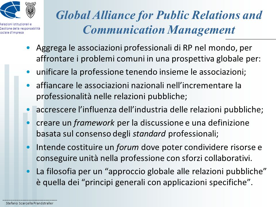 ____________________________ Stefano Scarcella Prandstraller Relazioni istituzionali e Gestione della responsabilità sociale dimpresa Global Alliance for Public Relations and Communication Management Aggrega le associazioni professionali di RP nel mondo, per affrontare i problemi comuni in una prospettiva globale per: unificare la professione tenendo insieme le associazioni; affiancare le associazioni nazionali nellincrementare la professionalità nelle relazioni pubbliche; accrescere linfluenza dellindustria delle relazioni pubbliche; creare un framework per la discussione e una definizione basata sul consenso degli standard professionali; Intende costituire un forum dove poter condividere risorse e conseguire unità nella professione con sforzi collaborativi.