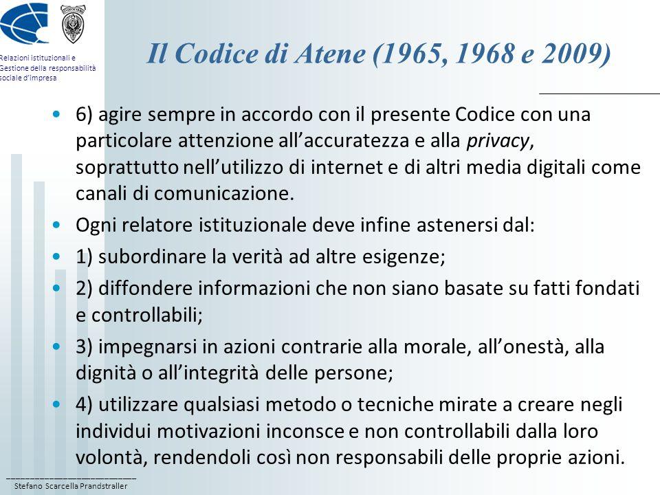 ____________________________ Stefano Scarcella Prandstraller Relazioni istituzionali e Gestione della responsabilità sociale dimpresa Il Codice di Atene (1965, 1968 e 2009) 6) agire sempre in accordo con il presente Codice con una particolare attenzione allaccuratezza e alla privacy, soprattutto nellutilizzo di internet e di altri media digitali come canali di comunicazione.