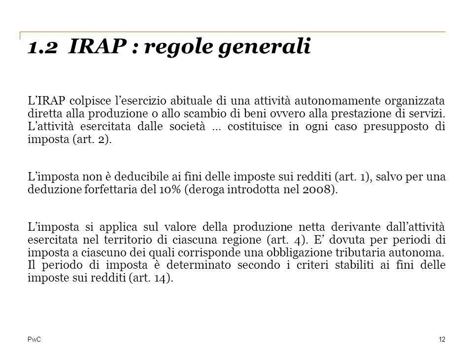 PwC 1.2 IRAP : regole generali 12 LIRAP colpisce lesercizio abituale di una attività autonomamente organizzata diretta alla produzione o allo scambio