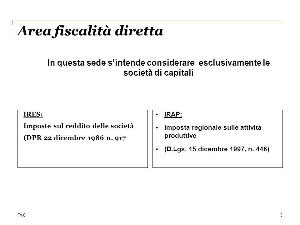 PwC Area fiscalità diretta IRES: Imposte sul reddito delle società (DPR 22 dicembre 1986 n. 917 IRAP: Imposta regionale sulle attività produttive (D.L
