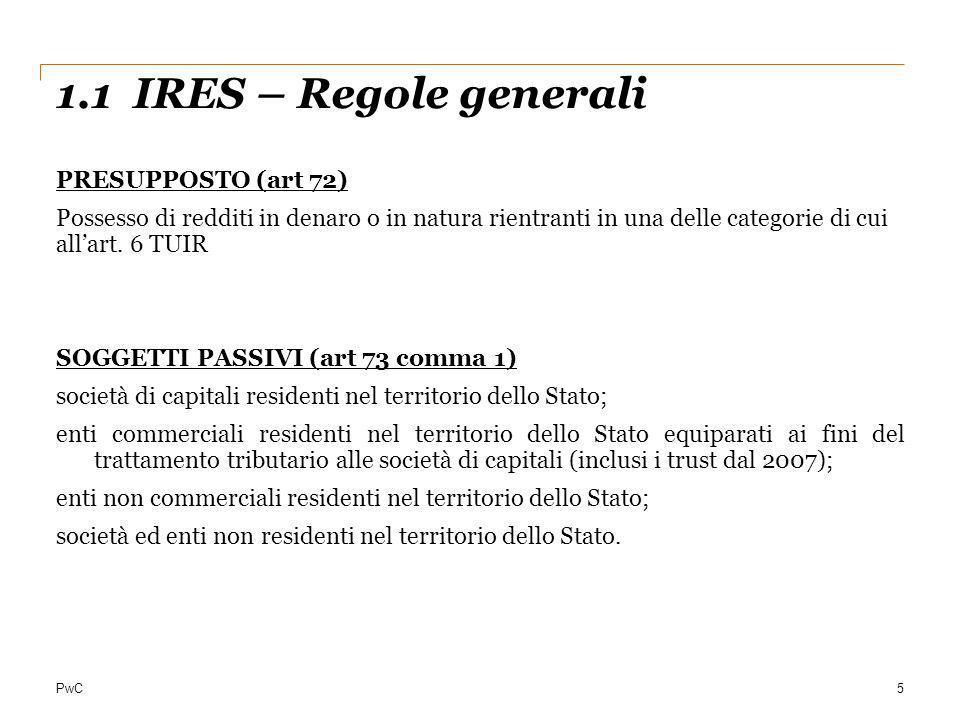 PwC 1.1 IRES – Regole generali 5 PRESUPPOSTO (art 72) Possesso di redditi in denaro o in natura rientranti in una delle categorie di cui allart. 6 TUI