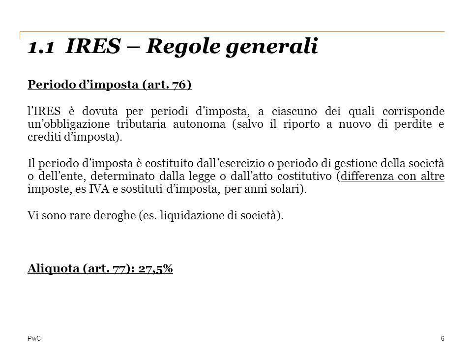 PwC 1.1 IRES – Regole generali 6 Periodo dimposta (art. 76) lIRES è dovuta per periodi dimposta, a ciascuno dei quali corrisponde unobbligazione tribu