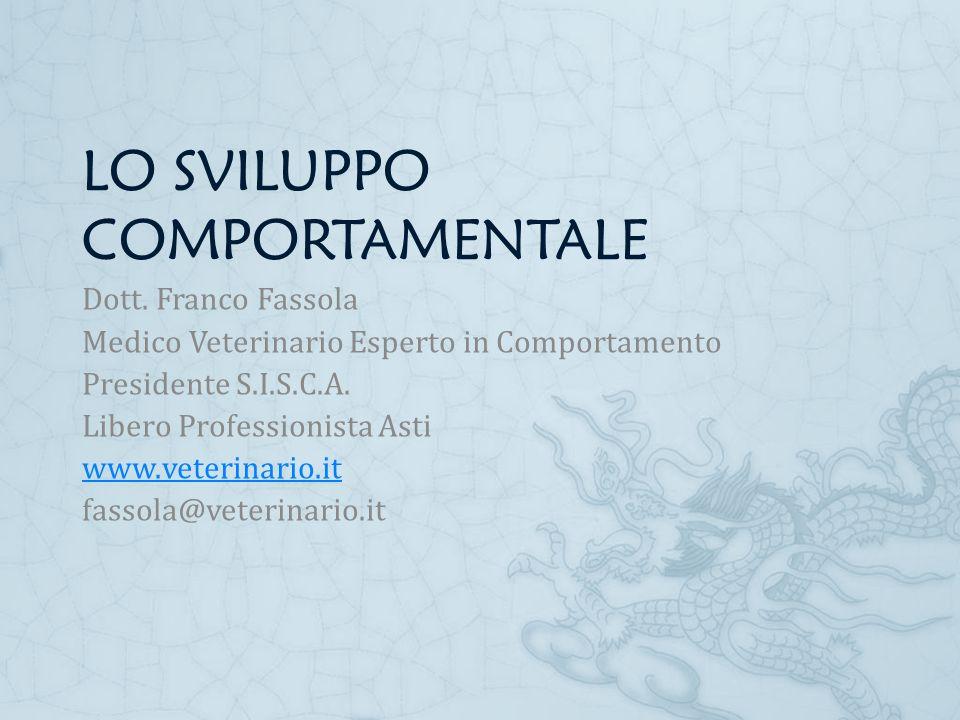 LO SVILUPPO COMPORTAMENTALE Dott. Franco Fassola Medico Veterinario Esperto in Comportamento Presidente S.I.S.C.A. Libero Professionista Asti www.vete