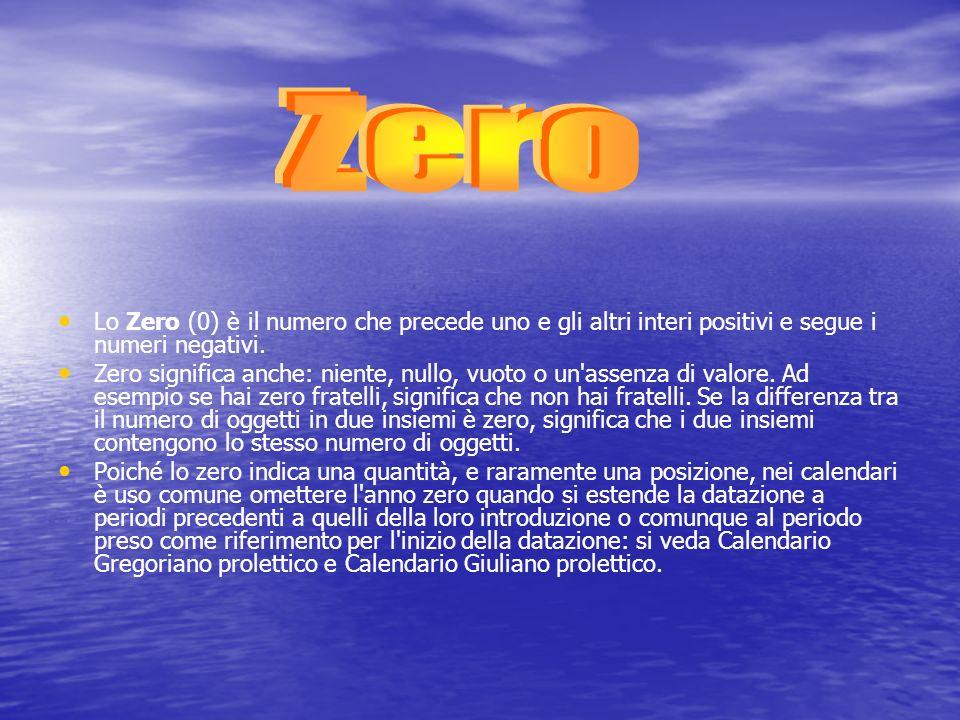 Lo Zero (0) è il numero che precede uno e gli altri interi positivi e segue i numeri negativi. Zero significa anche: niente, nullo, vuoto o un'assenza