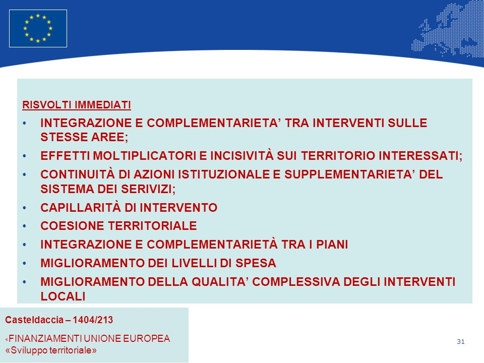 31 Unione Europea Politica regionale – Occupazione, affari sociali e inclusione RISVOLTI IMMEDIATI INTEGRAZIONE E COMPLEMENTARIETA TRA INTERVENTI SULLE STESSE AREE; EFFETTI MOLTIPLICATORI E INCISIVITÀ SUI TERRITORIO INTERESSATI; CONTINUITÀ DI AZIONI ISTITUZIONALE E SUPPLEMENTARIETA DEL SISTEMA DEI SERIVIZI; CAPILLARITÀ DI INTERVENTO COESIONE TERRITORIALE INTEGRAZIONE E COMPLEMENTARIETÀ TRA I PIANI MIGLIORAMENTO DEI LIVELLI DI SPESA MIGLIORAMENTO DELLA QUALITA COMPLESSIVA DEGLI INTERVENTI LOCALI.