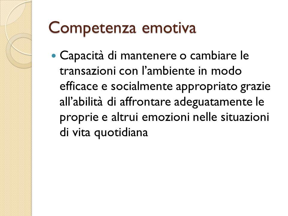 Competenza emotiva Capacità di mantenere o cambiare le transazioni con lambiente in modo efficace e socialmente appropriato grazie allabilità di affro