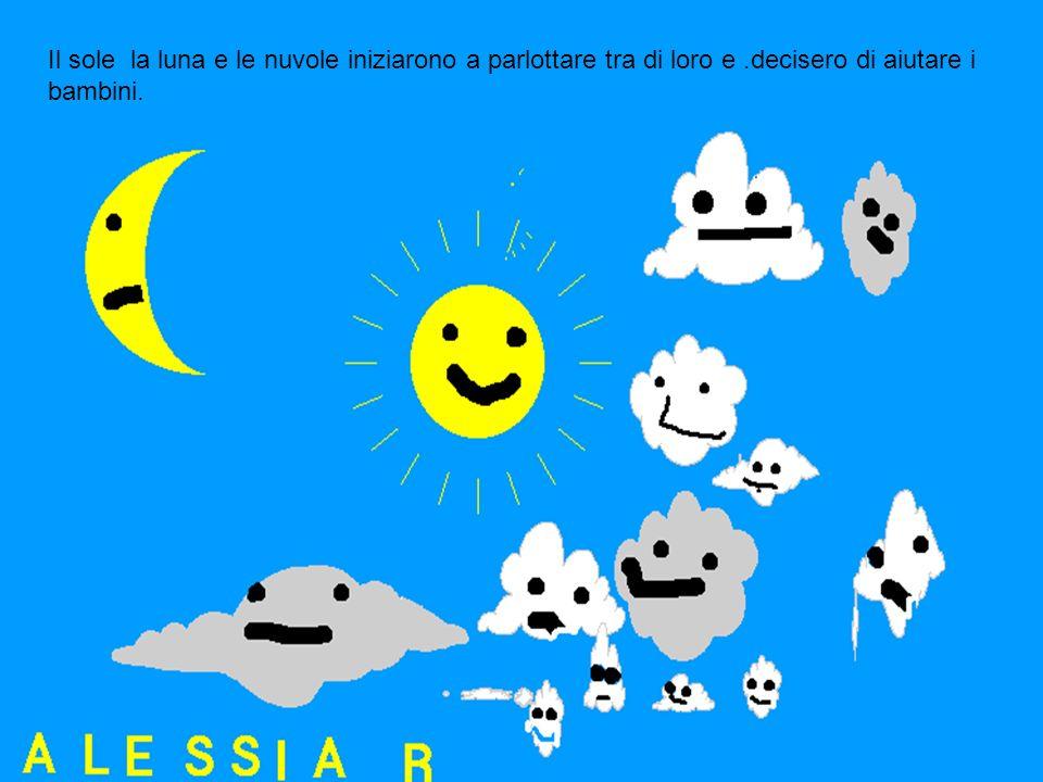 Il sole la luna e le nuvole iniziarono a parlottare tra di loro e.decisero di aiutare i bambini.
