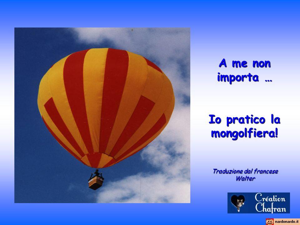 A me non importa … Io pratico la mongolfiera! Traduzione dal francese Walter