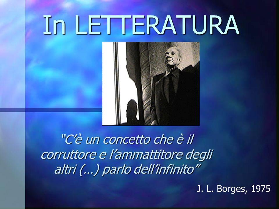 In LETTERATURA Cè un concetto che è il corruttore e lammattitore degli altri (…) parlo dellinfinito J. L. Borges, 1975