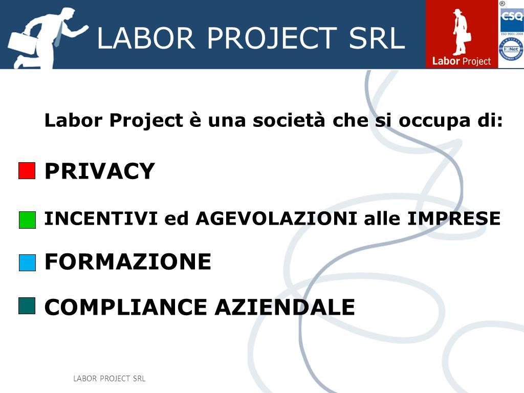 LABOR PROJECT SRL Labor Project è una società che si occupa di: PRIVACY INCENTIVI ed AGEVOLAZIONI alle IMPRESE FORMAZIONE COMPLIANCE AZIENDALE