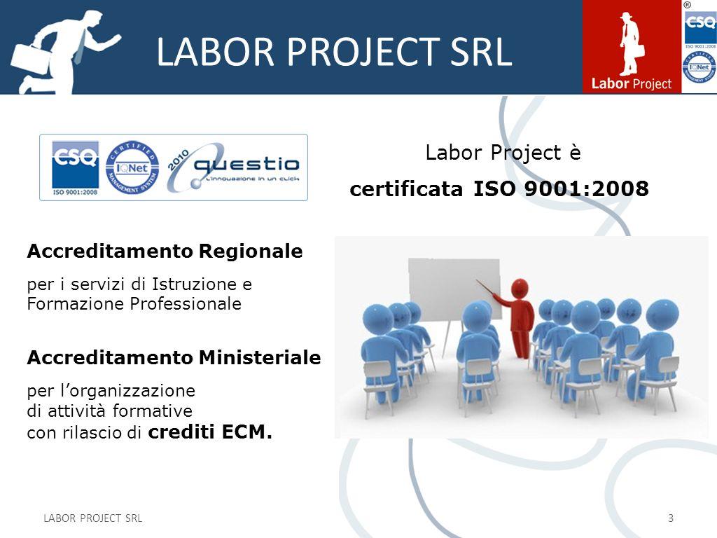 LABOR PROJECT SRL 3 Labor Project è certificata ISO 9001:2008 Accreditamento Regionale per i servizi di Istruzione e Formazione Professionale Accreditamento Ministeriale per lorganizzazione di attività formative con rilascio di crediti ECM.