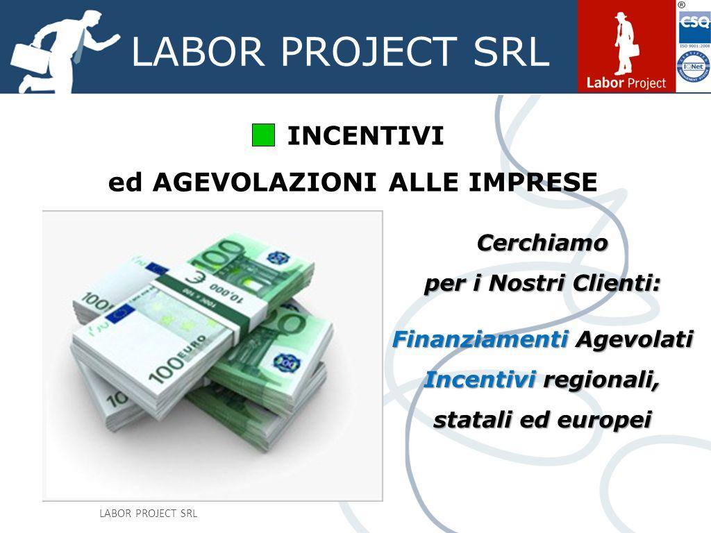 LABOR PROJECT SRL INCENTIVI ed AGEVOLAZIONI ALLE IMPRESE Cerchiamo per i Nostri Clienti: Finanziamenti Agevolati Incentivi regionali, statali ed europei