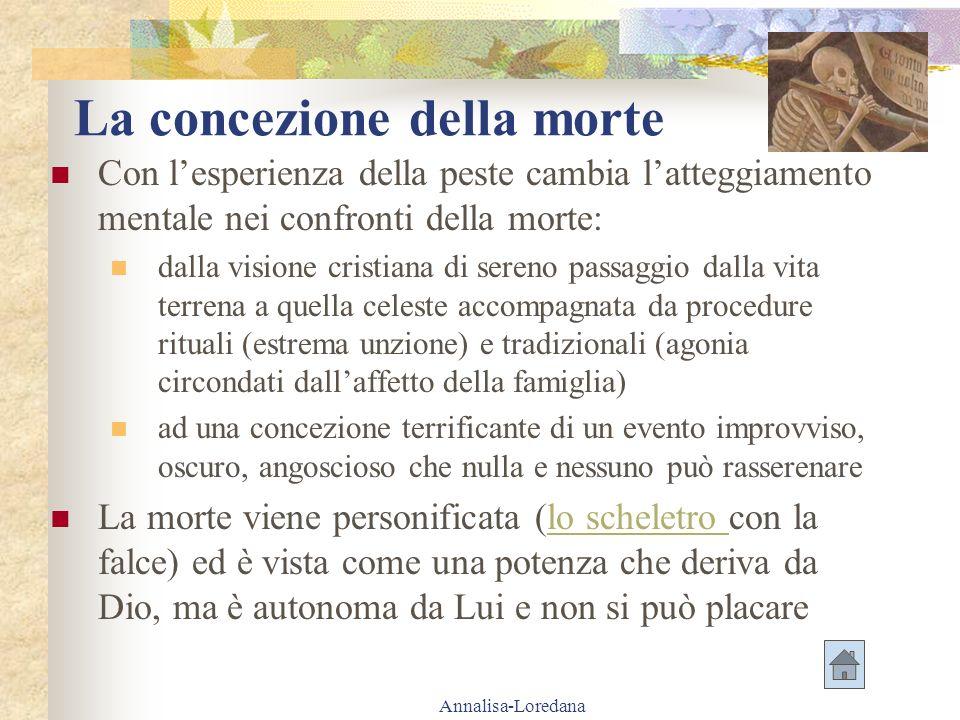Annalisa-Loredana La concezione della morte Con lesperienza della peste cambia latteggiamento mentale nei confronti della morte: dalla visione cristia