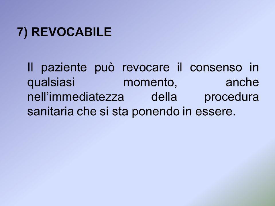 7) REVOCABILE Il paziente può revocare il consenso in qualsiasi momento, anche nellimmediatezza della procedura sanitaria che si sta ponendo in essere