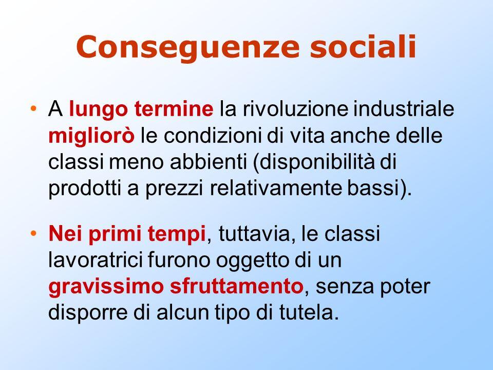 Conseguenze sociali A lungo termine la rivoluzione industriale migliorò le condizioni di vita anche delle classi meno abbienti (disponibilità di prodo