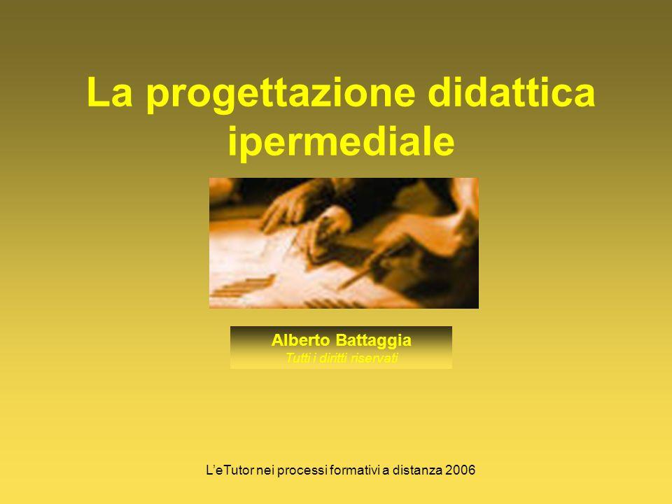 La progettazione didattica ipermediale Alberto Battaggia Tutti i diritti riservati LeTutor nei processi formativi a distanza 2006