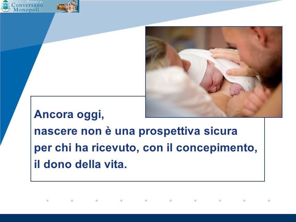 www.company.com Ancora oggi, nascere non è una prospettiva sicura per chi ha ricevuto, con il concepimento, il dono della vita.