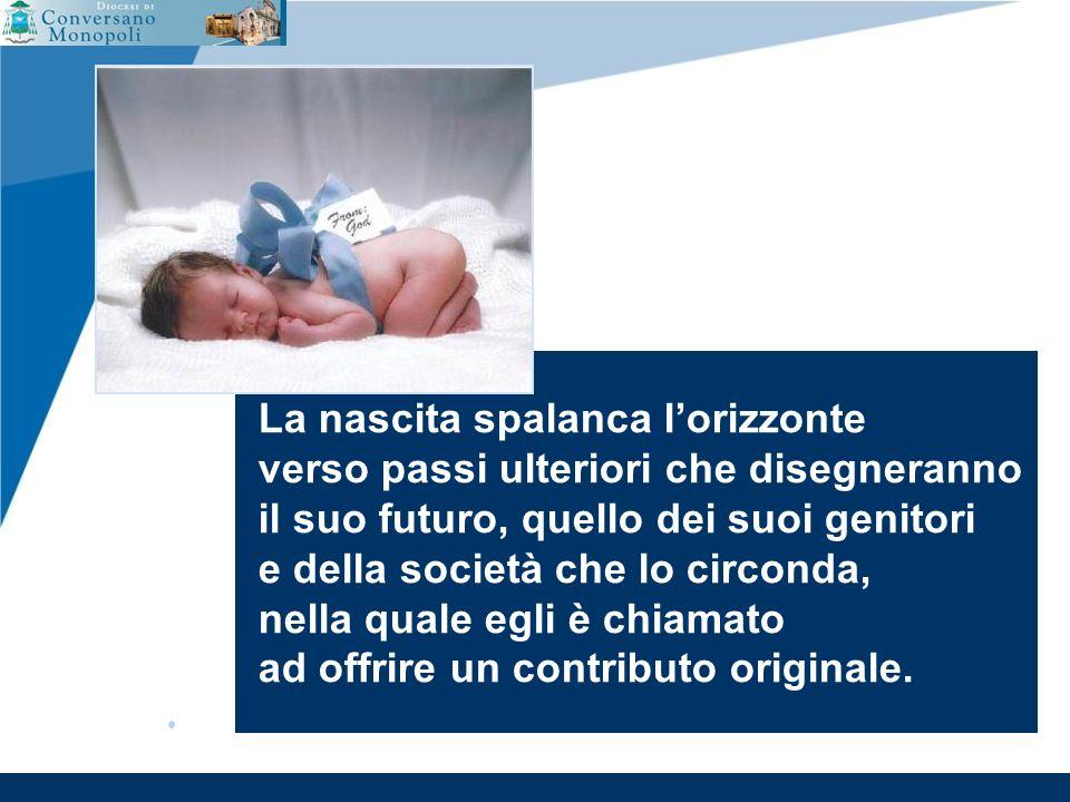 www.company.com La nascita spalanca lorizzonte verso passi ulteriori che disegneranno il suo futuro, quello dei suoi genitori e della società che lo circonda, nella quale egli è chiamato ad offrire un contributo originale.