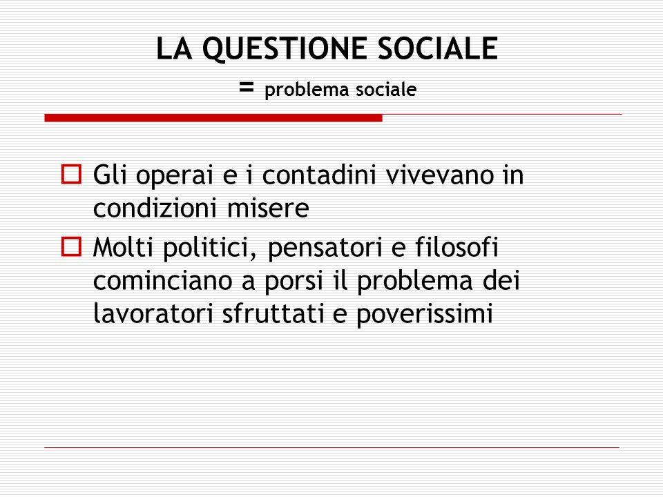 LA QUESTIONE SOCIALE = problema sociale Gli operai e i contadini vivevano in condizioni misere Molti politici, pensatori e filosofi cominciano a porsi
