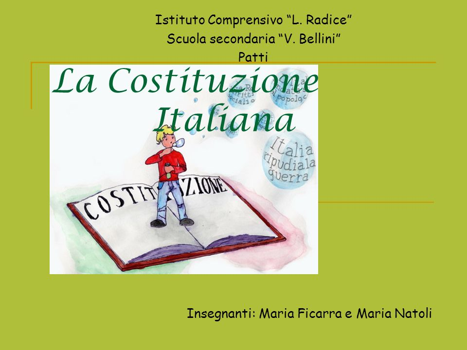 La Costituzione Italiana Istituto Comprensivo L. Radice Scuola secondaria V. Bellini Patti Insegnanti: Maria Ficarra e Maria Natoli