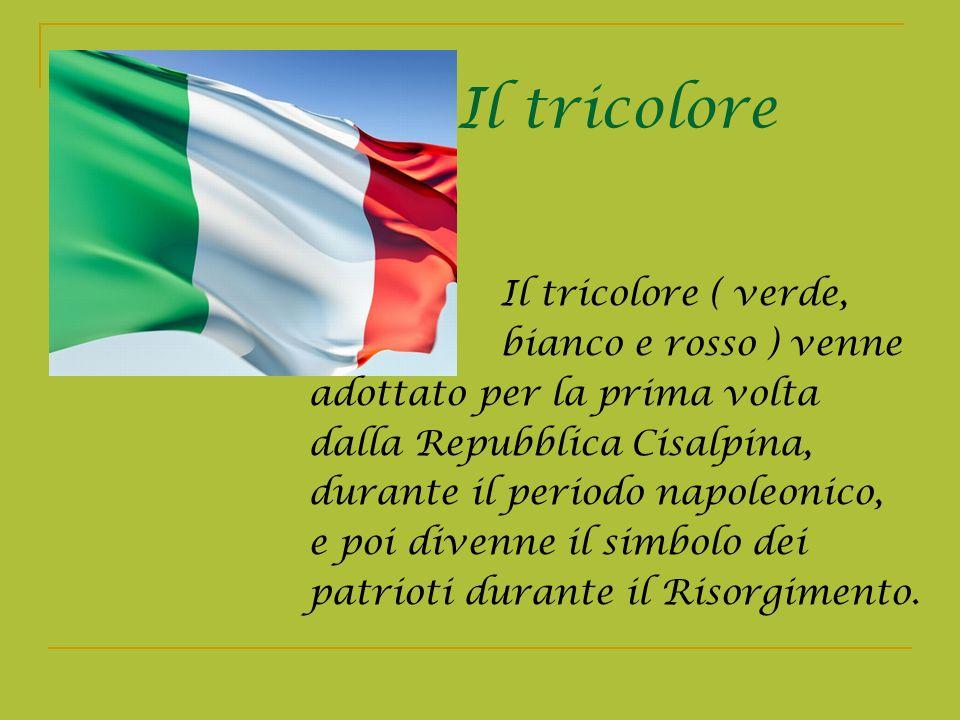 Il tricolore Il tricolore ( verde, bianco e rosso ) venne adottato per la prima volta dalla Repubblica Cisalpina, durante il periodo napoleonico, e po