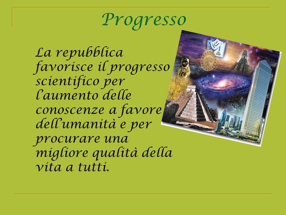 Progresso La repubblica favorisce il progresso scientifico per laumento delle conoscenze a favore dellumanità e per procurare una migliore qualità del
