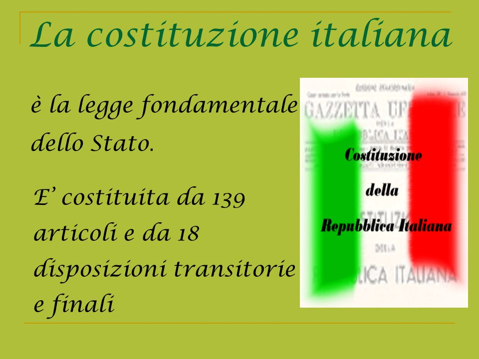 La costituzione italiana E costituita da 139 articoli e da 18 disposizioni transitorie e finali è la legge fondamentale dello Stato.