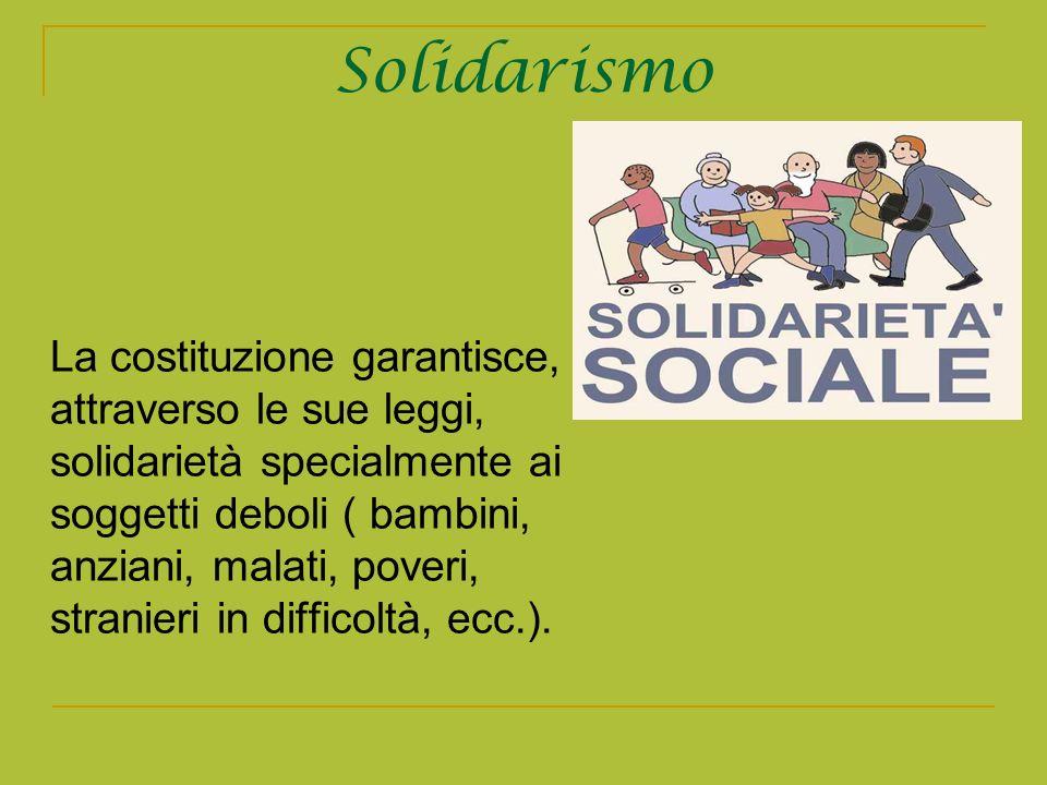 Solidarismo La costituzione garantisce, attraverso le sue leggi, solidarietà specialmente ai soggetti deboli ( bambini, anziani, malati, poveri, stran