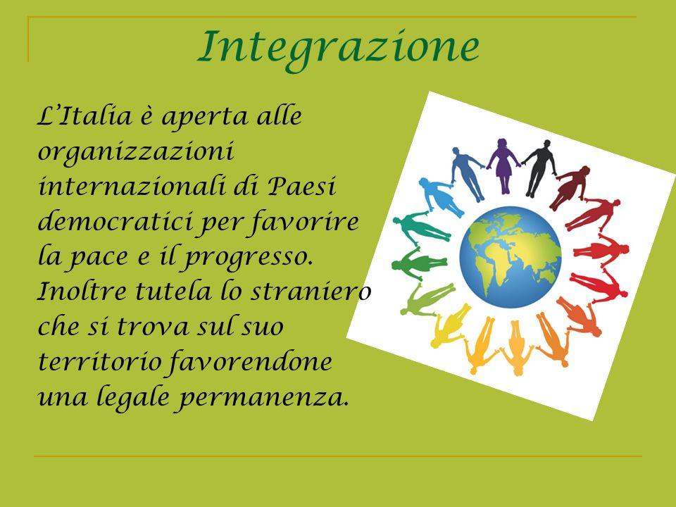 Integrazione LItalia è aperta alle organizzazioni internazionali di Paesi democratici per favorire la pace e il progresso. Inoltre tutela lo straniero