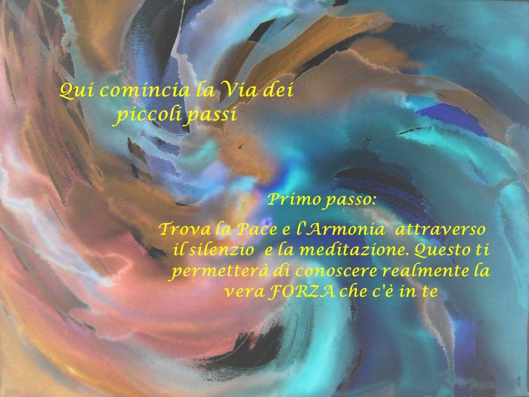 Qui comincia la Via dei piccoli passi Primo passo: Trova la Pace e l'Armonia attraverso il silenzio e la meditazione. Questo ti permetterà di conoscer