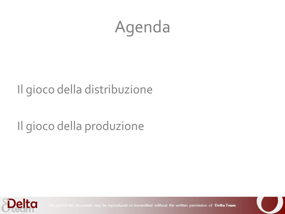 No part of this document may be reproduced or transmitted without the written permission of Delta Team Il gioco della distribuzione Il gioco della produzione